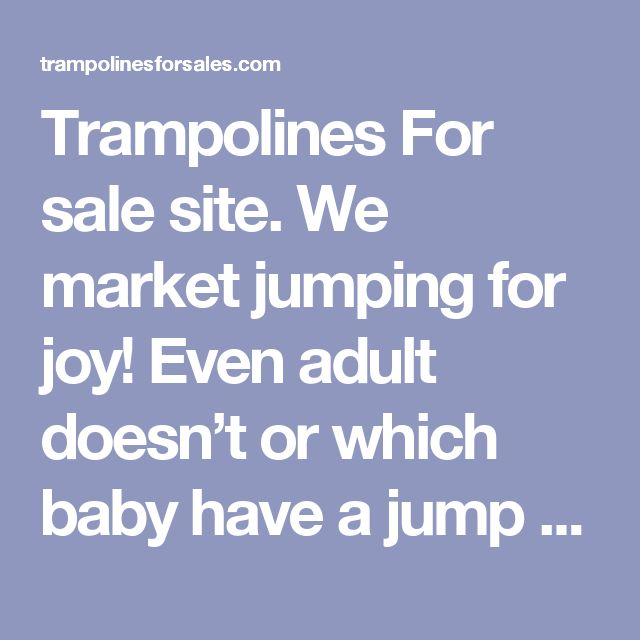 Trampolines For sale site. We market jumping for joy! Even adult doesn't or which baby have a jump that is good once in some time? Trampolines are fun and they help market healthful exercise in the same period.