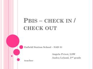 "Pbis  – check in / check out.  Enfield Station School – SAD 31     Angela Priest, LSW    Audra Leland, 2 nd  grade teacher.  PBIS Summary.  School wide positive recognition system  School wide rules / expectations  Classroom rules  School wide behaviors / consequences   ""Green sheets"""