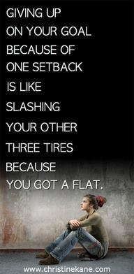Giving up on your goal because of one setback is like slashing your other three tires because you got a flat.