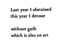 last year i abstained this year i devour. without guilt. which is also an art. —margaret atwood #2014