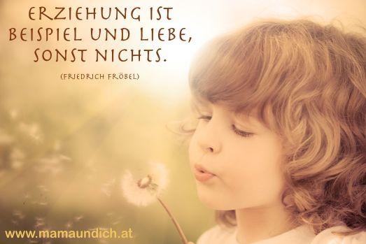 Erziehung ist Beispiel und Liebe, sonst nichts - ein wunderbarer Spruch.