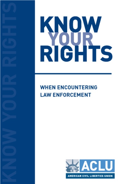 Great little resource from the ACLU to help us learn about our rights when stopped by law enforcement. View sections and download the entire booklet: Know Your Rights When Encountering Law Enforcement