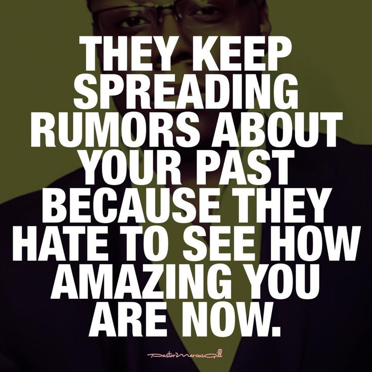 """""""THEY KEEP SPREADING RUMORS ABOUT YOUR PAST BECAUSE THEY HATE TO SEE HOW AMAZING YOU ARE NOW."""""""
