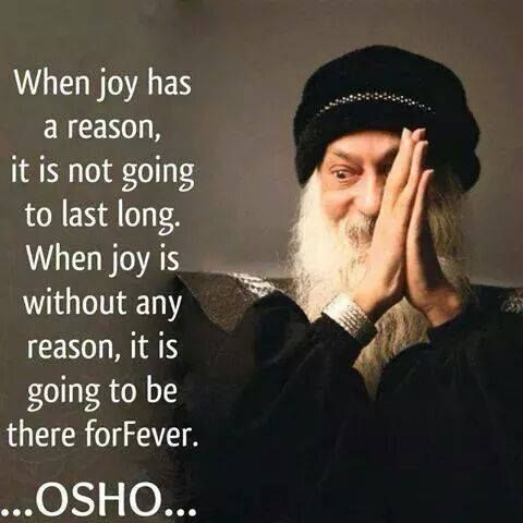 """""""When joy has a reason, it is not going to last long. When joy is without any reason, it is going to be there forever."""" - Osho"""