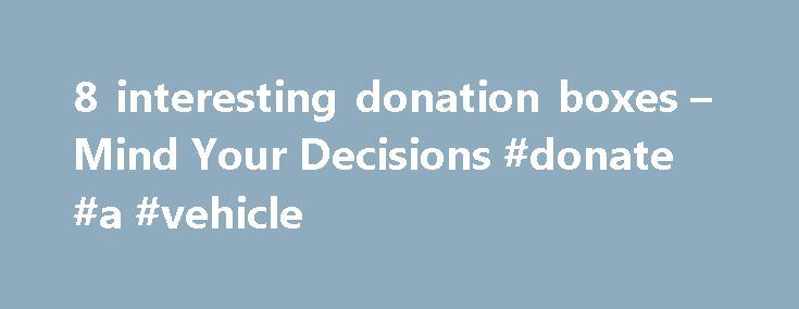 8 interesting donation boxes – Mind Your Decisions #donate #a #vehicle http://donate.remmont.com/8-interesting-donation-boxes-mind-your-decisions-donate-a-vehicle/  #donation box ideas # About Me: Presh Talwalkar I am the author of The Joy of Game Theory: An Introduction to Strategic Thinking. I have also written books about mathematical puzzles, paradoxes, and related topics available on Amazon . I make videos about mathematics and riddles on YouTube. I started the Mind Your Decisions blog…