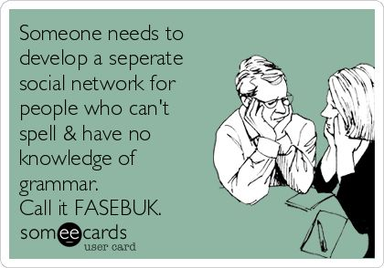 Someone needs to develop a seperate social network for people who can't spell & have no knowledge of grammar. Call it FASEBUK.