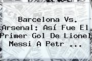 http://tecnoautos.com/wp-content/uploads/imagenes/tendencias/thumbs/barcelona-vs-arsenal-asi-fue-el-primer-gol-de-lionel-messi-a-petr.jpg Barcelona Vs Arsenal. Barcelona Vs. Arsenal: Así fue el primer gol de Lionel Messi a Petr ..., Enlaces, Imágenes, Videos y Tweets - http://tecnoautos.com/actualidad/barcelona-vs-arsenal-barcelona-vs-arsenal-asi-fue-el-primer-gol-de-lionel-messi-a-petr/
