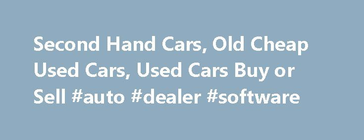 Second Hand Cars, Old Cheap Used Cars, Used Cars Buy or Sell #auto #dealer #software http://italy.remmont.com/second-hand-cars-old-cheap-used-cars-used-cars-buy-or-sell-auto-dealer-software/  #cheap second hand cars # Second Hand Cars Cars are available in various modes and many of the cars are having their splendid response fro the buyers and also from the car lovers. Among the best of the available types of cars, second hand car for sale are also having the huge market and also the best…