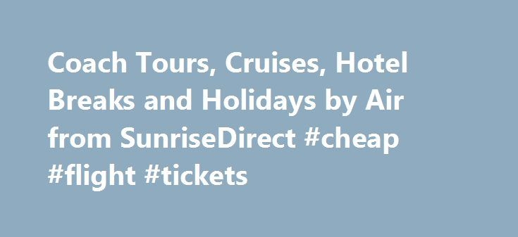 Coach Tours, Cruises, Hotel Breaks and Holidays by Air from SunriseDirect #cheap #flight #tickets http://nef2.com/coach-tours-cruises-hotel-breaks-and-holidays-by-air-from-sunrisedirect-cheap-flight-tickets/  #direct travel holidays # Financial Protection Coach holidays and more… for less! For over 40 years more than a quarter of a million holidaymakers have travelled with SunriseDirect to hundreds of destinations throughout Britain and Europe. We have been organising the best coach holidays…