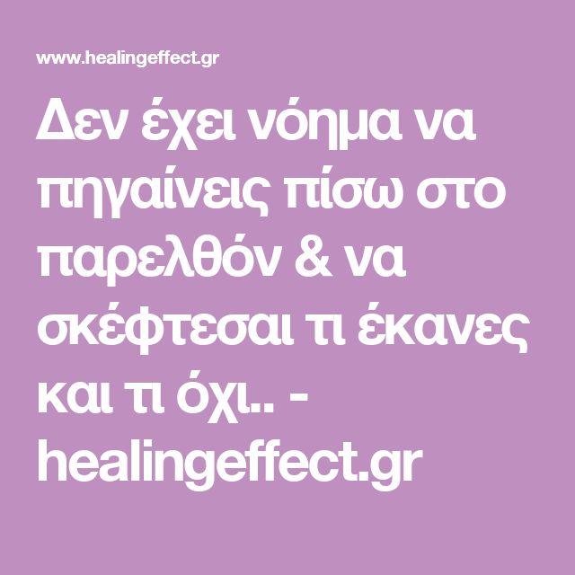 Δεν έχει νόημα να πηγαίνεις πίσω στο παρελθόν & να σκέφτεσαι τι έκανες και τι όχι.. - healingeffect.gr