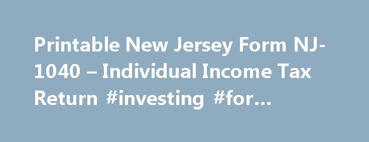 Printable New Jersey Form NJ-1040 – Individual Income Tax Return #investing #for #income http://income.nef2.com/printable-new-jersey-form-nj-1040-individual-income-tax-return-investing-for-income/  #new jersey income tax forms # New Jersey Income Tax Form NJ-1040 Printable New Jersey Income Tax Form NJ-1040 Form NJ-1040 is the general income tax return for New Jersey residents. NJ-1040 can be eFiled using NJWebFile, or a paper copy can be filed via mail. If you are an out-of-state filer, you…
