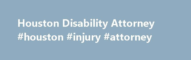 Houston Disability Attorney #houston #injury #attorney http://philippines.remmont.com/houston-disability-attorney-houston-injury-attorney/  Has Your Houston Disability Claim Been Denied? Suffering from a disabling condition can take away your ability to provide for yourself and your family. For people who cannot work because of a disability, Social Security benefits, Long Term Disability Insurance, VA Disability benefits or other disability benefits are a necessary lifeline. But what do you…