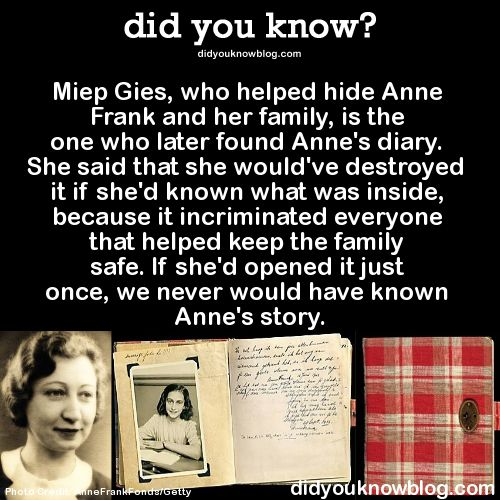 Miep Gies, who helped hide Anne Frank and her family, is the one who later found Anne's diary. She said that she would've destroyed it if she'd known what was inside, because it incriminated everyone that helped keep the family safe. If she'd opened it just once, we never would have known Anne's story.  Source