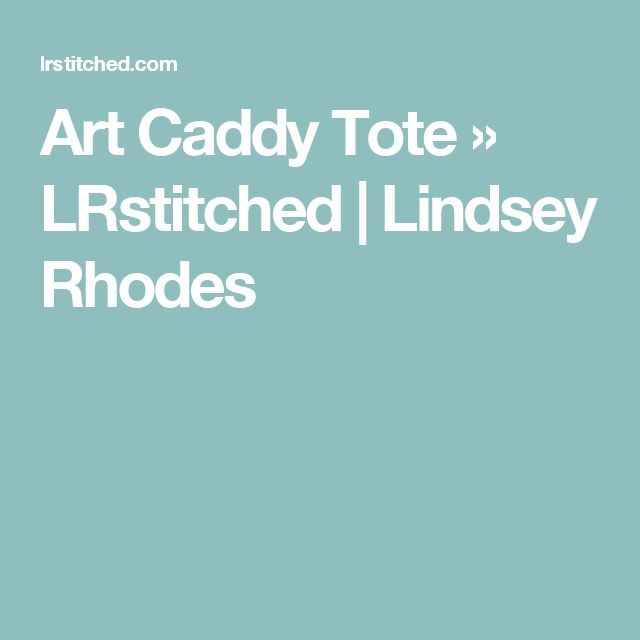 Art Caddy Tote » LRstitched | Lindsey Rhodes