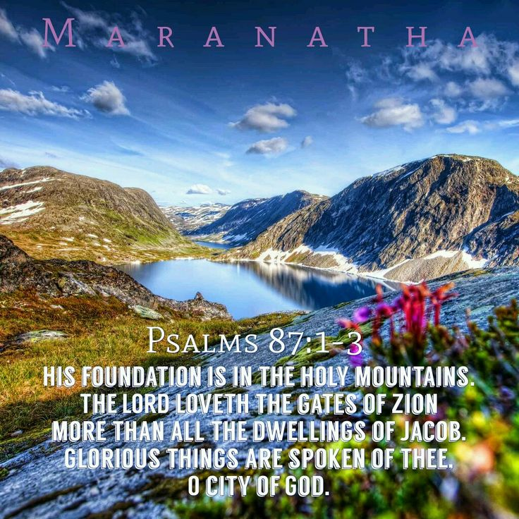 #Psalms 87:1-7 (KJV)  His foundation is in the holy mountains. The LORD loveth the gates of Zion more than all the dwellings of Jacob. Glorious things are spoken of thee, O city of God. Selah.  #MARANATHA
