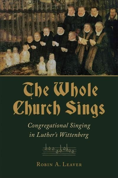 The Whole Church Sings: Congregational Singing in Luther's Wittenberg