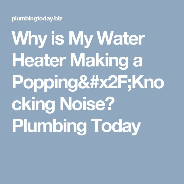 Why is My Water Heater Making a Popping/Knocking Noise? Plumbing Today