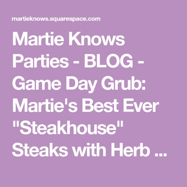 "Martie Knows Parties - BLOG - Game Day Grub: Martie's Best Ever ""Steakhouse"" Steaks with Herb Butter"
