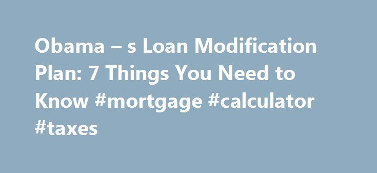 Obama – s Loan Modification Plan: 7 Things You Need to Know #mortgage #calculator #taxes http://mortgage.remmont.com/obama-s-loan-modification-plan-7-things-you-need-to-know-mortgage-calculator-taxes/  #obama mortgage plan # Obama's Loan Modification Plan: 7 Things You Need to Know At the heart of the President Barack Obama's ambitious plan to rescue the housing market is the conviction that restructuring distressed mortgages will keep struggling borrowers in their homes and help insert a…