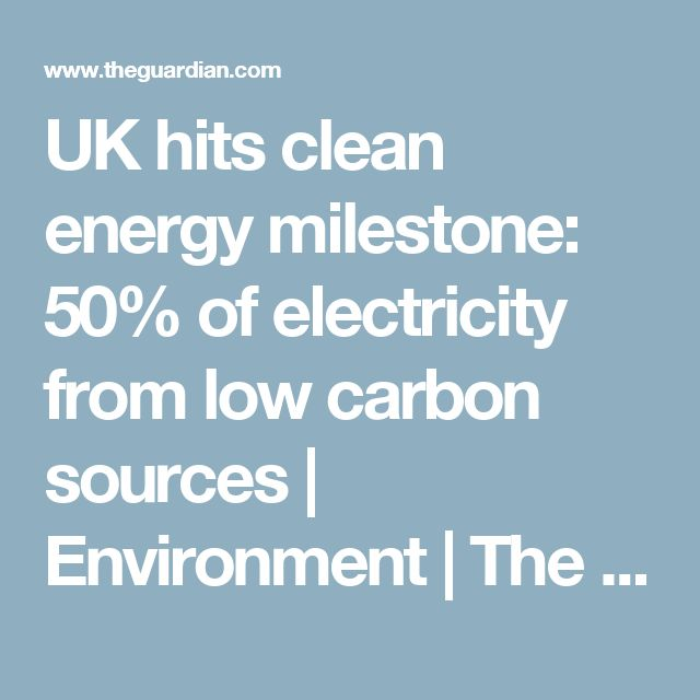 UK hits clean energy milestone: 50% of electricity from low carbon sources | Environment | The Guardian