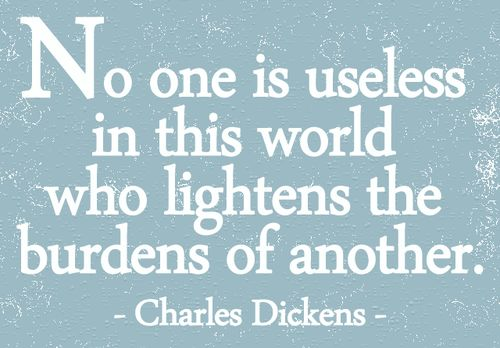 No one is useless in this world who lightens the burdens of another.  Charles Dickens