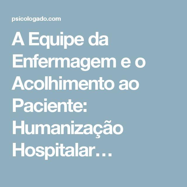A Equipe da Enfermagem e o Acolhimento ao Paciente: Humanização Hospitalar…