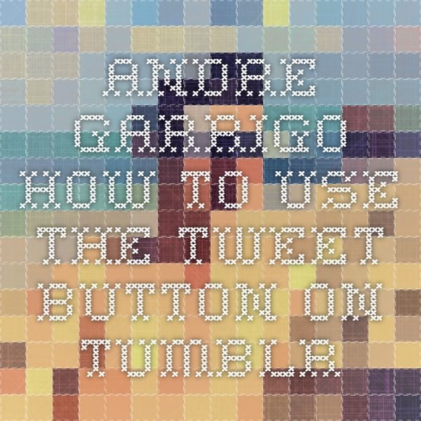 Andre Garrigo - How To Use The Tweet Button On Tumblr