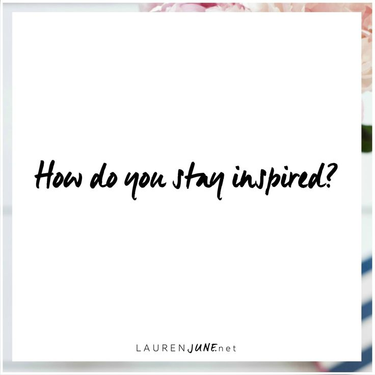 How do you stay inspired?
