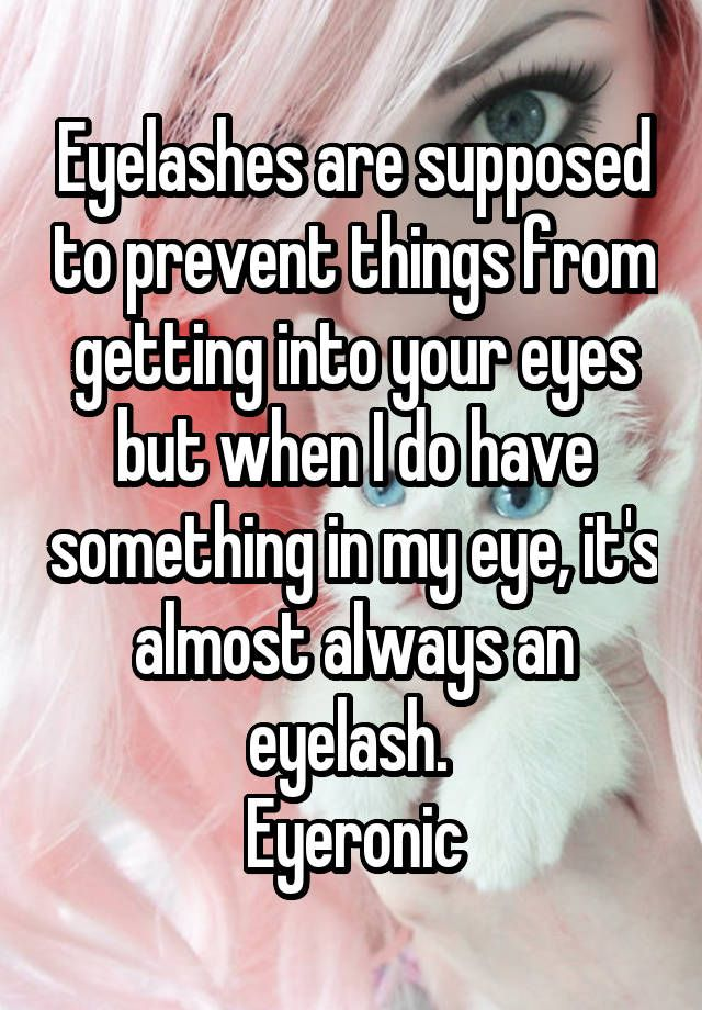Eyelashes are supposed to prevent things from getting into your eyes but when I do have something in my eye, it's almost always an eyelash. Eyeronic