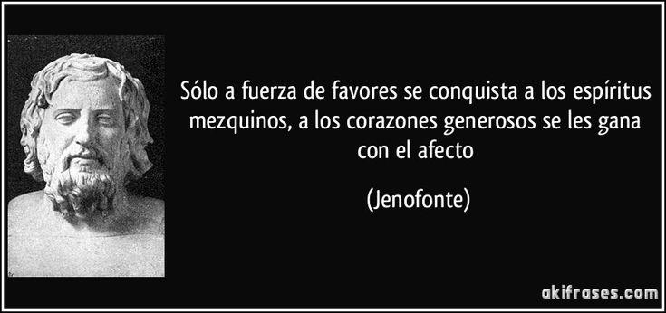 Sólo a fuerza de favores se conquista a los espíritus mezquinos, a los corazones generosos se les gana con el afecto (Jenofonte)