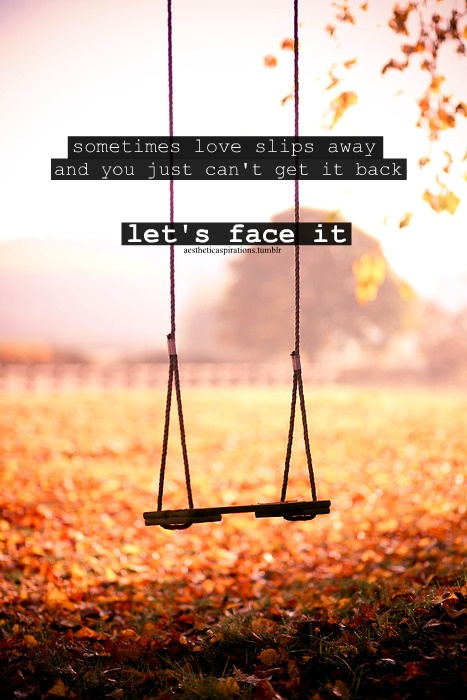Sometimes love does slip away. And you cant do nothing about it. So screw them. Go find love that will never slip away.