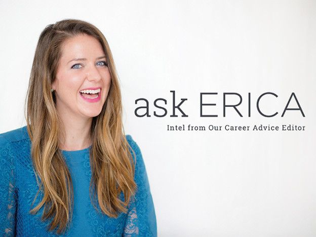 "Welcome to the ""Ask Erica"" column on Levo. Every Tuesday in our Levo Now email, we'll feature a career-related question from one of our community members. As Levo's Career Advice editor, I'll be sharing some of my best tips and insider info with you. Ask me a question in the comment section below..."