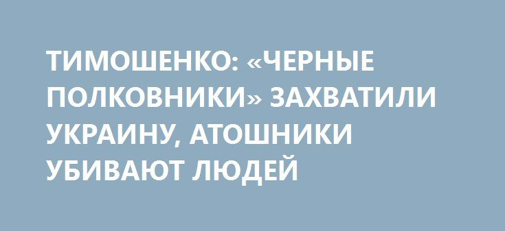 ТИМОШЕНКО: «ЧЕРНЫЕ ПОЛКОВНИКИ» ЗАХВАТИЛИ УКРАИНУ, АТОШНИКИ УБИВАЮТ ЛЮДЕЙ http://rusdozor.ru/2016/07/07/timoshenko-chernye-polkovniki-zaxvatili-ukrainu-atoshniki-ubivayut-lyudej/  Лидер «Батькивщины» Юлия Тимошенко заявила, что на Украине произошла масштабная контрреволюция и призвала подняться все общественные силы против действующей власти.   Глава «Батькивщины» Юлия Тимошенко затеяла настоящий бунт против действующей власти. Сегодняшние события в парламенте, когда депутаты коалиции в ...