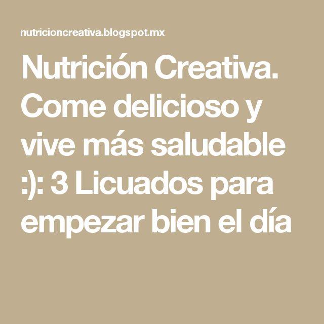 Nutrición Creativa. Come delicioso y vive más saludable :): 3 Licuados para empezar bien el día