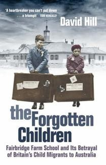 The Forgotten Children: Fairbridge Farm School and Its Betrayal of Britain's Child Migrants to Australia by David Hill - May 2008