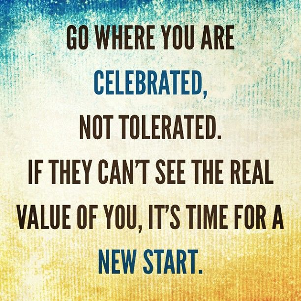 """Kết quả hình ảnh cho """"Go where you are celebrated – not tolerated. If they can't see the real value of you, it's time for a new start."""" – Unknown"""