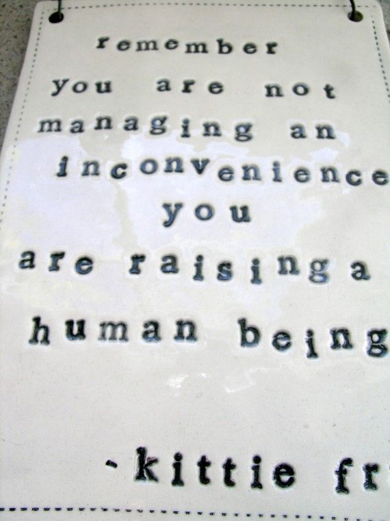 You are raising a human being