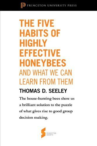 "The Five Habits of Highly Effective Honeybees (and What We Can Learn from Them): From ""Honeybee Democracy"" (Princeton Shorts) Thomas D. Seeley"