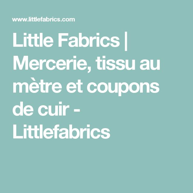 Little Fabrics | Mercerie, tissu au mètre et coupons de cuir - Littlefabrics