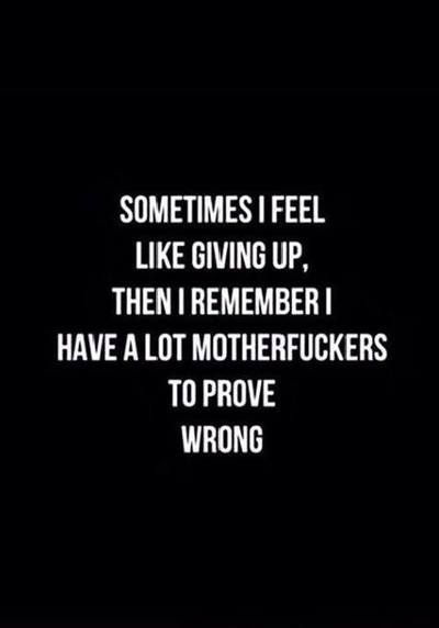 Nah....just kidding. I never feel like giving up. However, I do want to prove people wrong sometimes. As a matter of fact, I'd love to write a book with quotes people have said next to things they say they've never said. I'm sure I'm not alone in that.