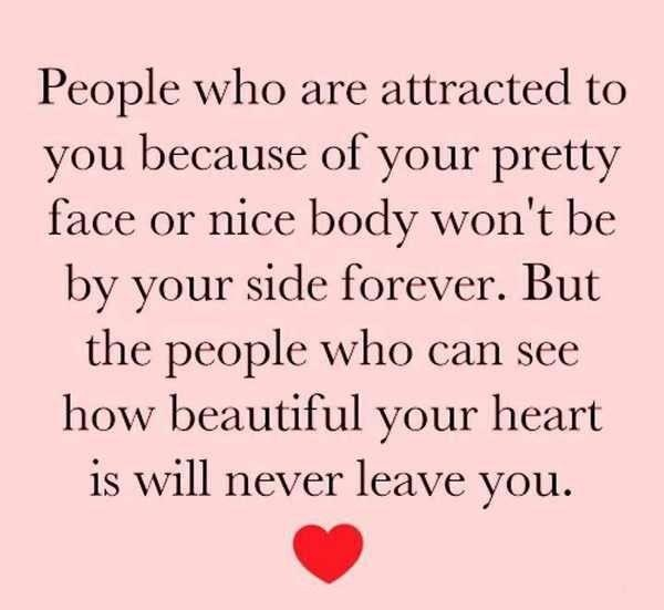 People who are attracted by your beauty won't be by your side forever..