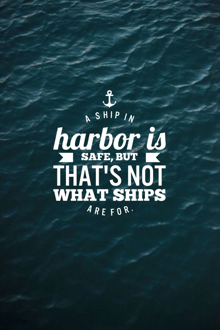 """""""A ship in harbor is safe..."""" Quote. Take risks. Set sail."""