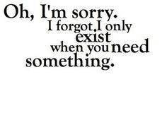 """""""Oh, I'm sorry. I forgot. I only exist when you need something."""""""