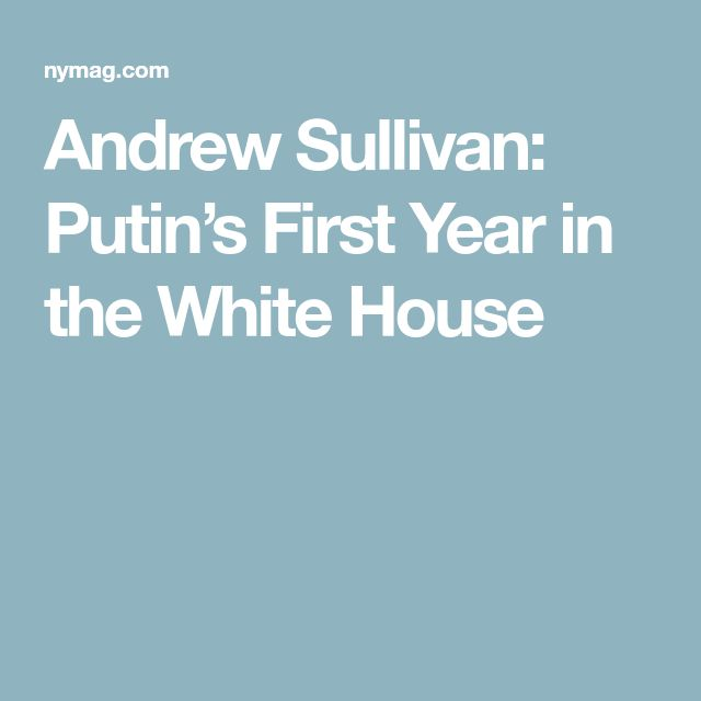 Andrew Sullivan: Putin's First Year in the White House