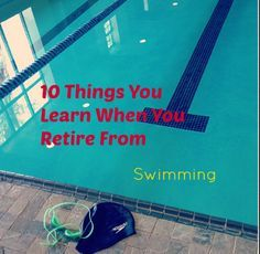 10 Things You Learn When You Retire From Swimming...I never thought it would be so sad