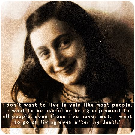 Anne Frank quote. Walked through Anne's attic home where she, her family and others hid for years, in an attempt to escape capture and being sent to concentration camps.  So many people crying as they felt her story....she does live on with SO many people.....her life was not in vain.