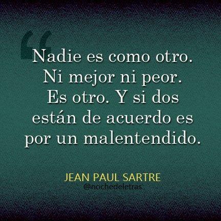 """.... """"Nadie es como otro. Ni mejor ni peor. Es otro. Y si dos están de acuerdo es por un malentendido"""". Jean Paul Sartre."""