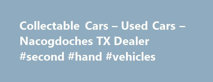 Collectable Cars – Used Cars – Nacogdoches TX Dealer #second #hand #vehicles http://car.remmont.com/collectable-cars-used-cars-nacogdoches-tx-dealer-second-hand-vehicles/  #old cars # Collectable Cars – Used Cars, Classic Cars For Sale Nacogdoches, TX Welcome to Collectable Cars Nacogdoches Used Cars, Classic Cars For Sale Lot Greater Nacogdoches Used Cars, Classic Cars For Sale Lot Serving Cushing Douglass. There's a reason why Collectable Cars is a premier Used Cars, Classic Cars For Sale…