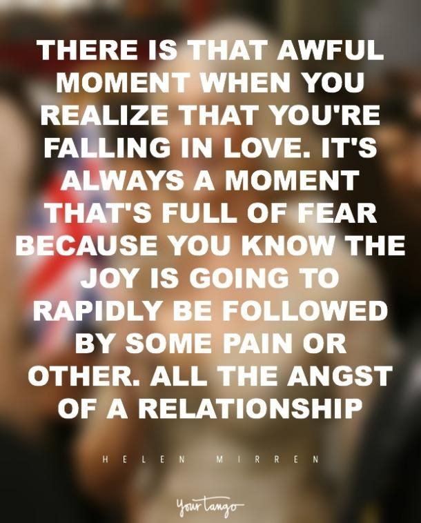"""There is that awful moment when you realize that you're falling in love. That should be the most joyful moment, and actually it's not. It's always a moment that's full of fear because you know, as night follows day, the joy is going to rapidly be followed by some pain or other. All the angst of a relationship."" — Helen Mirren"
