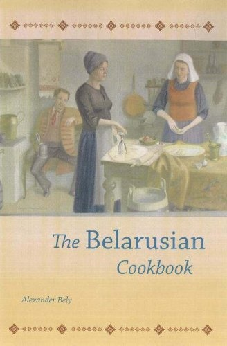 The Belarusian Cookbook by Alexander Bely